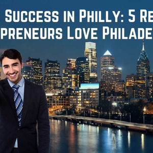 Finding Success In Philly: 5 Reasons Entrepreneurs Love Philadelphia