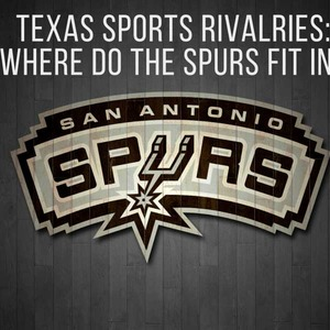 Texas Sports Rivalries: Where do the Spurs fit in?