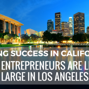 Finding Success in California: How Entrepreneurs are Living Large in Los Angeles
